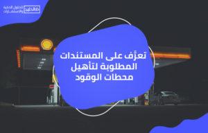 تعرَّف على المستندات المطلوبة لتأهيل محطات الوقود