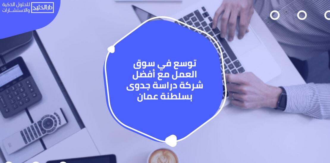 توسع في سوق العمل مع أفضل شركة دراسة جدوى بسلطنة عمان