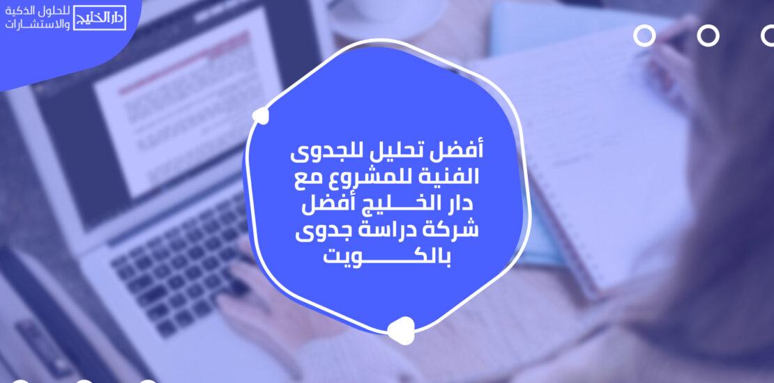 أفضل تحليل للجدوى الفنية للمشروع مع دار الخليج أفضل شركة دراسة جدوى بالكويت