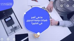 ما هي أهم شركات دراسة الجدوى في الخليج؟