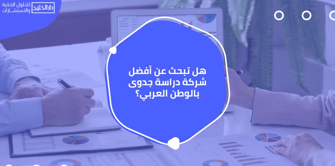 هل تبحث عن أفضل شركة دراسة جدوى بالوطن العربي؟