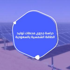 دراسة جدوى محطات توليد الطاقة الشمسية بالسعودية