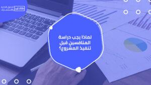 لماذا يجب دراسة المنافسين قبل تنفيذ المشروع؟