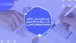 هل تعلم ما هي أفضل شركة دراسة جدوى معتمدة بالوطن العربي؟