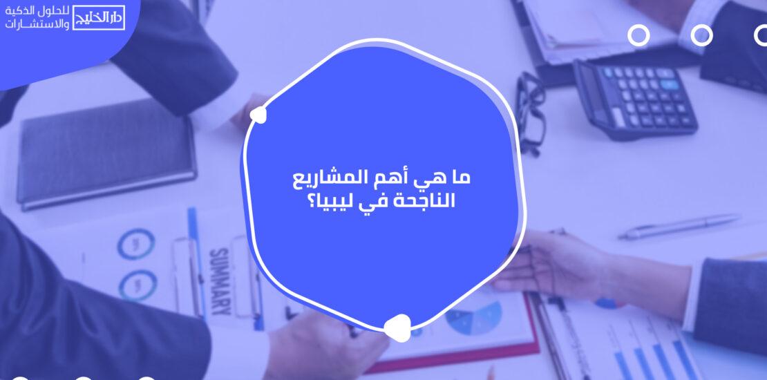 أهم المشاريع الناجحة في ليبيا